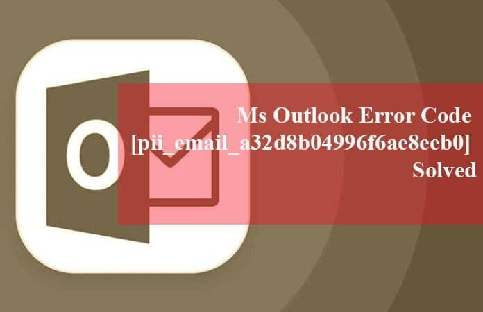 The Best Ways to Fix [pii_email_a32d8b04996f6ae8eeb0] Error in MS Outlook